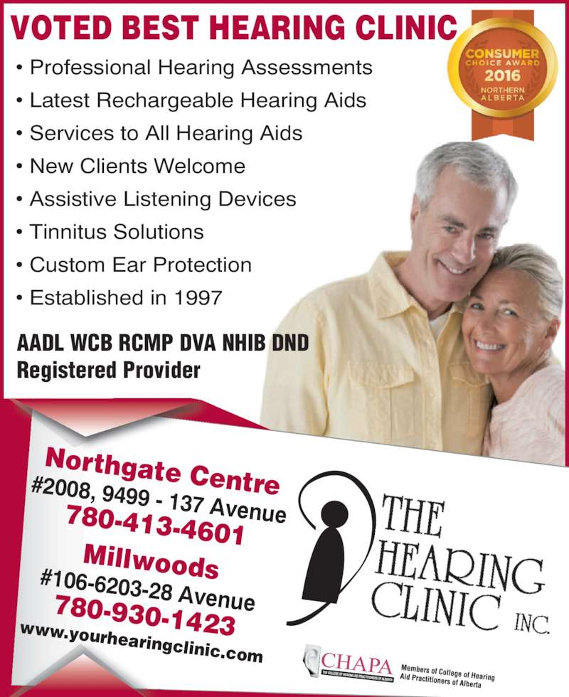 The Hearing Clinic Inc (780-413-4601) - Display Ad - ? Professional Hearing Assessments ? Latest Rechargeable Hearing Aids ? Services to All Hearing Aids ? New Clients Welcome ? Assistive Listening Devices ? Tinnitus Solutions ? Custom Ear Protection ? Established in 1997 AADL WCB RCMP DVA NHIB DND Registered Provider Northgate Centre#2008, 9499 - 137 Avenue780-413-4601 Millwoods#106-6203-28 Avenue780-930-1423www.yourhearingclinic.com VOTED BEST HEARING CLINIC