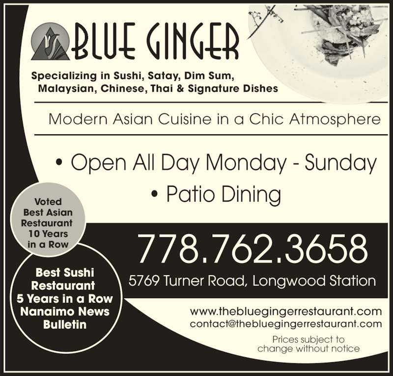 Blue Ginger (250-751-8238) - Display Ad - ? Open All Day Monday - Sunday ? Patio Dining www.thebluegingerrestaurant.com Prices subject to change without notice 778.762.3658 5769 Turner Road, Longwood Station Best Sushi Restaurant  5 Years in a Row Nanaimo News Bulletin Modern Asian Cuisine in a Chic Atmosphere Voted Best Asian Restaurant  10 Years in a Row Specializing in Sushi, Satay, Dim Sum,   Malaysian, Chinese, Thai & Signature Dishes