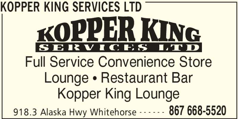 Kopper King Services Ltd (867-668-5520) - Display Ad - 918.3 Alaska Hwy Whitehorse 867 668-5520- - - - - - Full Service Convenience Store Lounge ? Restaurant Bar Kopper King Lounge KOPPER KING SERVICES LTD