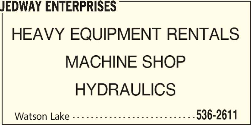 Jedway Enterprises (867-536-2611) - Display Ad - Watson Lake - - - - - - - - - - - - - - - - - - - - - - - - - - -536-2611 JEDWAY ENTERPRISES HEAVY EQUIPMENT RENTALS MACHINE SHOP HYDRAULICS