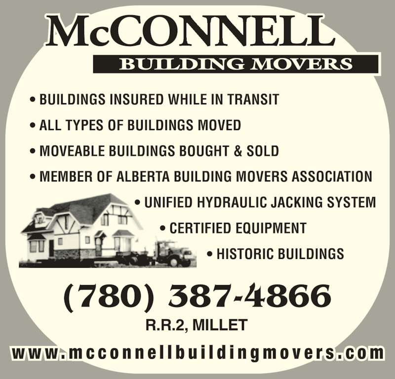 McConnell Building Movers (780-387-4866) - Display Ad - ? BUILDINGS INSURED WHILE IN TRANSIT ? ALL TYPES OF BUILDINGS MOVED ? MOVEABLE BUILDINGS BOUGHT & SOLD ? MEMBER OF ALBERTA BUILDING MOVERS ASSOCIATION                              ? UNIFIED HYDRAULIC JACKING SYSTEM                                     ? CERTIFIED EQUIPMENT                                                  ? HISTORIC BUILDINGS w w w . m c c o n n e l l b u i l d i n g m o v e r s . c o m