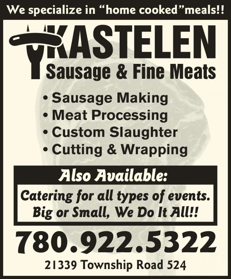 Kastelen Sausage & Fine Meats (780-922-5322) - Display Ad - 21339 Township Road 524 780.922.5322 Also Available:  Catering for all types of events. Big or Small, We Do It All!! ? Sausage Making ? Meat Processing ? Custom Slaughter ? Cutting & Wrapping We specialize in ?home cooked?meals!!
