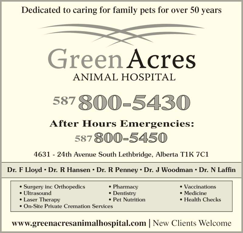 Green Acres Animal Hospital (403-327-8660) - Display Ad - Dedicated to caring for family pets for over 50 years www.greenacresanimalhospital.com | New Clients Welcome ? Surgery inc Orthopedics ? Ultrasound ? Laser Therapy ? On-Site Private Cremation Services ? Pharmacy ? Dentistry ? Pet Nutrition ? Vaccinations ? Medicine ? Health Checks Dr. F Lloyd ? Dr. R Hansen ? Dr. R Penney ? Dr. J Woodman ? Dr. N Laffin 4631 - 24th Avenue South Lethbridge, Alberta T1K 7C1 587800-5450 587800-5430