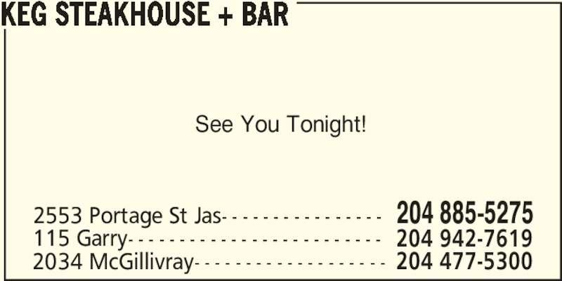 The Keg Steakhouse & Bar (204-885-5275) - Display Ad - KEG STEAKHOUSE + BAR 2553 Portage St Jas- - - - - - - - - - - - - - - - 204 885-5275 115 Garry- - - - - - - - - - - - - - - - - - - - - - - - - 204 942-7619 2034 McGillivray- - - - - - - - - - - - - - - - - - - 204 477-5300 See You Tonight!
