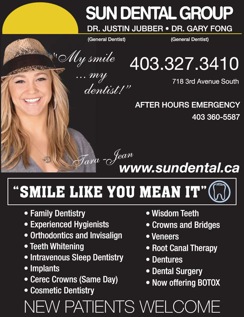 Sun Dental Group (403-327-3410) - Display Ad - 403 360-5587 DR. JUSTIN JUBBER ? DR. GARY FONG (General Dentist) (General Dentist) 718 3rd Avenue South 403.327.3410 www.sundental.ca aTara -Je ?My smile        ... my           dentist!? NEW PATIENTS WELCOME ? Family Dentistry ? Experienced Hygienists SUN DENTAL GROUP AFTER HOURS EMERGENCY ? Orthodontics and Invisalign ? Teeth Whitening ? Intravenous Sleep Dentistry ? Implants ? Cerec Crowns (Same Day) ? Root Canal Therapy ? Dentures ? Dental Surgery ? Now offering BOTOX ? Cosmetic Dentistry ? Wisdom Teeth ? Crowns and Bridges ? Veneers