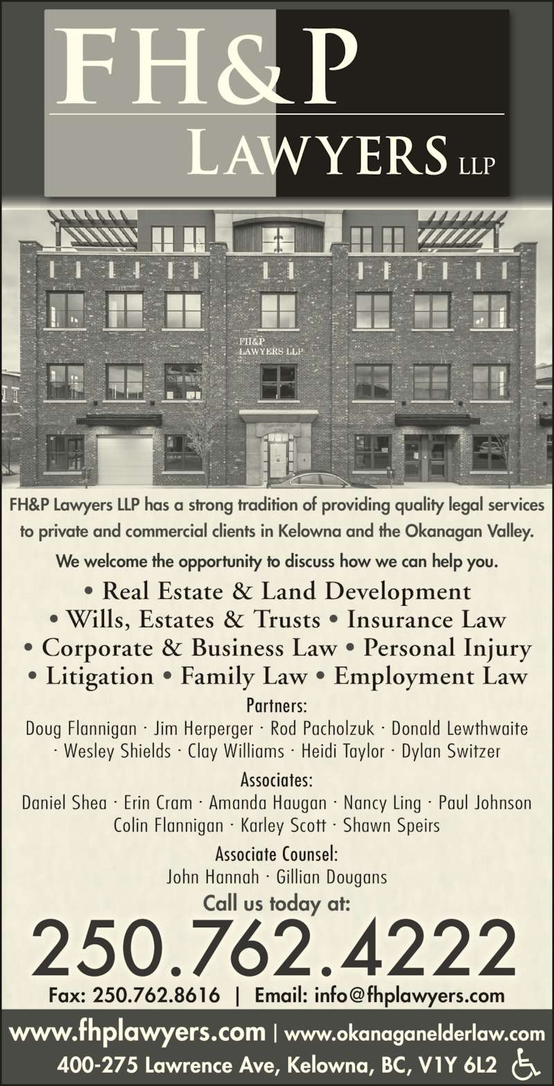 FH&P Lawyers LLP (250-762-4222) - Display Ad - www.fhplawyers.com | www.okanaganelderlaw.com 400-275 Lawrence Ave, Kelowna, BC, V1Y 6L2 250.762.4222 Call us today at: FH&P Lawyers LLP has a strong tradition of providing quality legal services to private and commercial clients in Kelowna and the Okanagan Valley. We welcome the opportunity to discuss how we can help you. Partners: Doug Flannigan ? Jim Herperger ? Rod Pacholzuk ? Donald Lewthwaite ? Wesley Shields ? Clay Williams ? Heidi Taylor ? Dylan Switzer Associates: Daniel Shea ? Erin Cram ? Amanda Haugan ? Nancy Ling ? Paul Johnson Colin Flannigan ? Karley Scott ? Shawn Speirs Associate Counsel: John Hannah ? Gillian Dougans ? Real Estate & Land Development ? Wills, Estates & Trusts ? Insurance Law ? Corporate & Business Law ? Personal Injury ? Litigation ? Family Law ? Employment Law