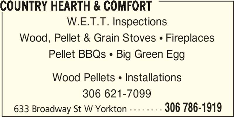 Country Hearth & Comfort (306-786-1919) - Display Ad - Wood Pellets ? Installations 306 621-7099 633 Broadway St W Yorkton - - - - - - - - COUNTRY HEARTH & COMFORT W.E.T.T. Inspections Wood, Pellet & Grain Stoves ? Fireplaces Pellet BBQs ? Big Green Egg 306 786-1919