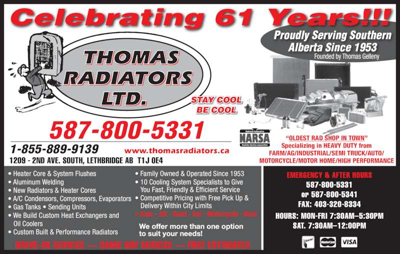 Thomas Radiators Ltd (403-327-4121) - Display Ad - ? Aluminum Welding ? New Radiators & Heater Cores ? A/C Condensors, Compressors, Evaporators ? Gas Tanks ? Sending Units ? We Build Custom Heat Exchangers and    Oil Coolers ? Family Owned & Operated Since 1953 ? 10 Cooling System Specialists to Give You Fast, Friendly & Efficient Service ? Competitive Pricing with Free Pick Up & Delivery Within City Limits ? Auto - AG - Semi - Ind - Motorcycle - Boat  We offer more than one option to suit your needs! ? Heater Core & System Flushes Specializing in HEAVY DUTY from FARM/AG/INDUSTRIAL/SEMI TRUCK/AUTO/ MOTORCYCLE/MOTOR HOME/HIGH PERFORMANCE THOMAS RADIATORS LTD. BE COOL EMERGENCY & AFTER HOURS 587-800-5331 ? Custom Built & Performance Radiators 587-800-5331  or 587-800-5341 FAX: 403-320-8334 HOURS: MON-FRI 7:30AM?5:30PM SAT. 7:30AM?12:00PM Founded by Thomas Gelleny 1-855-889-9139      www.thomasradiators.ca DRIVE-IN SERVICE ? SAME DAY SERVICE ? FREE ESTIMATES Proudly Serving Southern Alberta Since 1953 Celebrating 61 Years!!! STAY COOL 1209 - 2ND AVE. SOUTH, LETHBRIDGE AB  T1J 0E4 ?OLDEST RAD SHOP IN TOWN? ? Aluminum Welding ? New Radiators & Heater Cores ? A/C Condensors, Compressors, Evaporators ? Gas Tanks ? Sending Units ? We Build Custom Heat Exchangers and    Oil Coolers ? Family Owned & Operated Since 1953 ? 10 Cooling System Specialists to Give You Fast, Friendly & Efficient Service ? Competitive Pricing with Free Pick Up & Delivery Within City Limits ? Auto - AG - Semi - Ind - Motorcycle - Boat  We offer more than one option to suit your needs! ? Heater Core & System Flushes Specializing in HEAVY DUTY from FARM/AG/INDUSTRIAL/SEMI TRUCK/AUTO/ MOTORCYCLE/MOTOR HOME/HIGH PERFORMANCE THOMAS RADIATORS LTD. BE COOL EMERGENCY & AFTER HOURS 587-800-5331 ? Custom Built & Performance Radiators 587-800-5331  or 587-800-5341 FAX: 403-320-8334 HOURS: MON-FRI 7:30AM?5:30PM SAT. 7:30AM?12:00PM Founded by Thomas Gelleny 1-855-889-9139      www.thomasradiators.ca DRIVE-IN SERVICE ? SAME DAY SERVICE ? FREE ESTIMATES Proudly Serving Southern Alberta Since 1953 Celebrating 61 Years!!! STAY COOL 1209 - 2ND AVE. SOUTH, LETHBRIDGE AB  T1J 0E4 ?OLDEST RAD SHOP IN TOWN?