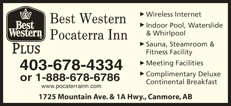 Best Western Plus (1-877-772-3297) - Display Ad - 1725 Mountain Ave. & 1A Hwy., Canmore, AB Wireless Internet Indoor Pool, Waterslide & Whirlpool Sauna, Steamroom & Fitness Facility Meeting Facilities Complimentary Deluxe Continental Breakfast 403-678-4334 or 1-888-678-6786