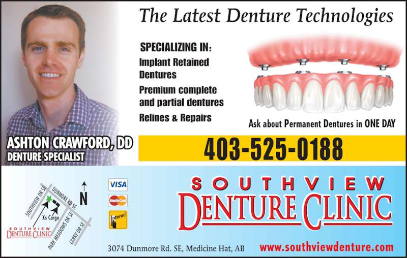 Southview Denture Clinic (403-528-2226) - Display Ad - 403-525-0188ASHTON CRAWFORD, DDDENTURE SPECIALIST SPECIALIZING IN: Implant Retained Dentures Premium complete and partial dentures Relines & Repairs Ask about Permanent Dentures in ONE DAY The Latest Denture Technologies DUNMORE RD SE SO UT HV IEW  D R S CA RR Y D R S Xs Cargo PA  M EA DO WS  D R S www.southviewdenture.com3074 Dunmore Rd. SE, Medicine Hat, AB RK