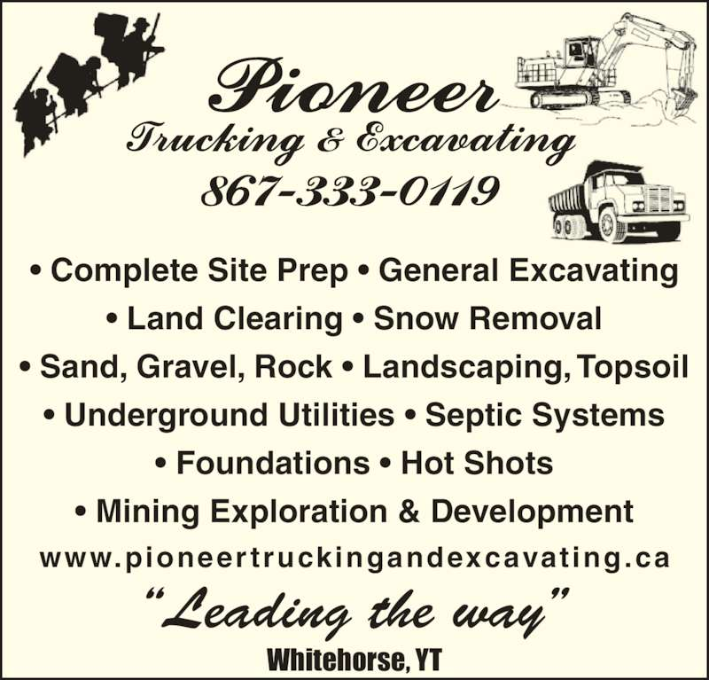 Pioneer Trucking & Excavating (867-333-0119) - Display Ad - ? Complete Site Prep ? General Excavating ? Land Clearing ? Snow Removal ? Sand, Gravel, Rock ? Landscaping, Topsoil ? Underground Utilities ? Septic Systems ? Foundations ? Hot Shots ? Mining Exploration & Development www.pioneertruckingandexcavating.ca ?Leading the way? Whitehorse, YT ? Complete Site Prep ? General Excavating ? Land Clearing ? Snow Removal ? Sand, Gravel, Rock ? Landscaping, Topsoil ? Underground Utilities ? Septic Systems ? Foundations ? Hot Shots ? Mining Exploration & Development www.pioneertruckingandexcavating.ca ?Leading the way? Whitehorse, YT