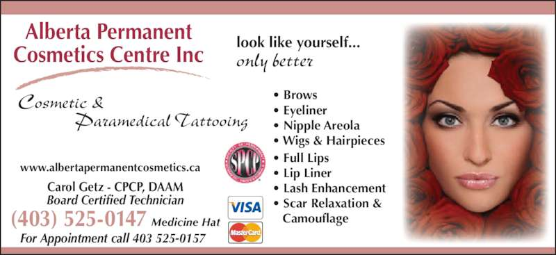 Alberta Permanent Cosmetics Centre Inc (403-548-0157) - Display Ad - www.albertapermanentcosmetics.ca For Appointment call 403 525-0157 look like yourself... only better Alberta Permanent Cosmetics Centre Inc Cosmetic &                Paramedical Tattooing ? Brows ? Eyeliner Carol Getz - CPCP, DAAM Board Certified Technician ? Nipple Areola ? Wigs & Hairpieces ? Full Lips ? Lip Liner ? Lash Enhancement (403) 525-0147 Medicine Hat ? Scar Relaxation &    Camouflage
