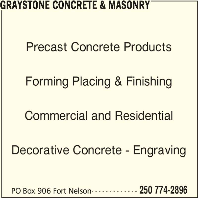 Graystone Concrete & Masonry (250-774-2896) - Display Ad - PO Box 906 Fort Nelson- - - - - - - - - - - - - 250 774-2896 Precast Concrete Products Forming Placing & Finishing Commercial and Residential Decorative Concrete - Engraving GRAYSTONE CONCRETE & MASONRY