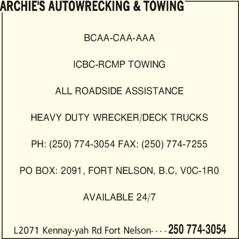 Archie's Autowrecking & Towing (250-774-3054) - Display Ad - L2071 Kennay-yah Rd Fort Nelson- - - - 250 774-3054 BCAA-CAA-AAA ICBC-RCMP TOWING ALL ROADSIDE ASSISTANCE HEAVY DUTY WRECKER/DECK TRUCKS PH: (250) 774-3054 FAX: (250) 774-7255 PO BOX: 2091, FORT NELSON, B.C, V0C-1R0 AVAILABLE 24/7 ARCHIE'S AUTOWRECKING & TOWING