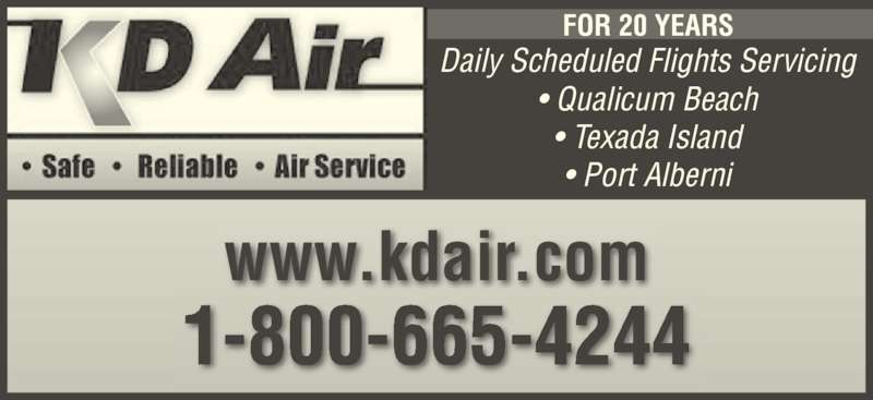 K D Air Corp (250-752-5884) - Display Ad - www.kdair.com 1-800-665-4244 Daily Scheduled Flights Servicing ? Qualicum Beach ? Texada Island ? Port Alberni FOR 20 YEARS 1-800-665-4244 Daily Scheduled Flights Servicing ? Qualicum Beach ? Texada Island ? Port Alberni FOR 20 YEARS www.kdair.com