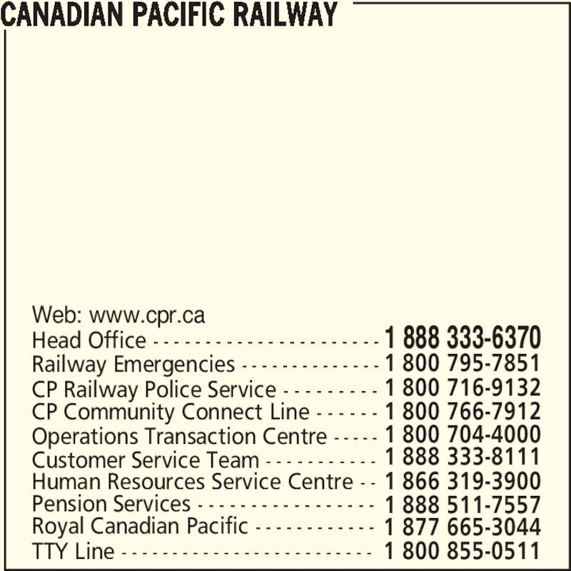 Canadian Pacific Railway (1-888-333-6370) - Display Ad - CANADIAN PACIFIC RAILWAY Royal Canadian Pacific - - - - - - - - - - - - 1 877 665-3044 Pension Services - - - - - - - - - - - - - - - - - 1 888 511-7557 Human Resources Service Centre - - 1 866 319-3900 Customer Service Team - - - - - - - - - - - 1 888 333-8111 Operations Transaction Centre - - - - - 1 800 704-4000 CP Community Connect Line - - - - - - 1 800 766-7912 CP Railway Police Service - - - - - - - - - 1 800 716-9132 Railway Emergencies - - - - - - - - - - - - - - 1 800 795-7851 Head Office - - - - - - - - - - - - - - - - - - - - - - Web: www.cpr.ca 1 888 333-6370 TTY Line - - - - - - - - - - - - - - - - - - - - - - - - - 1 800 855-0511