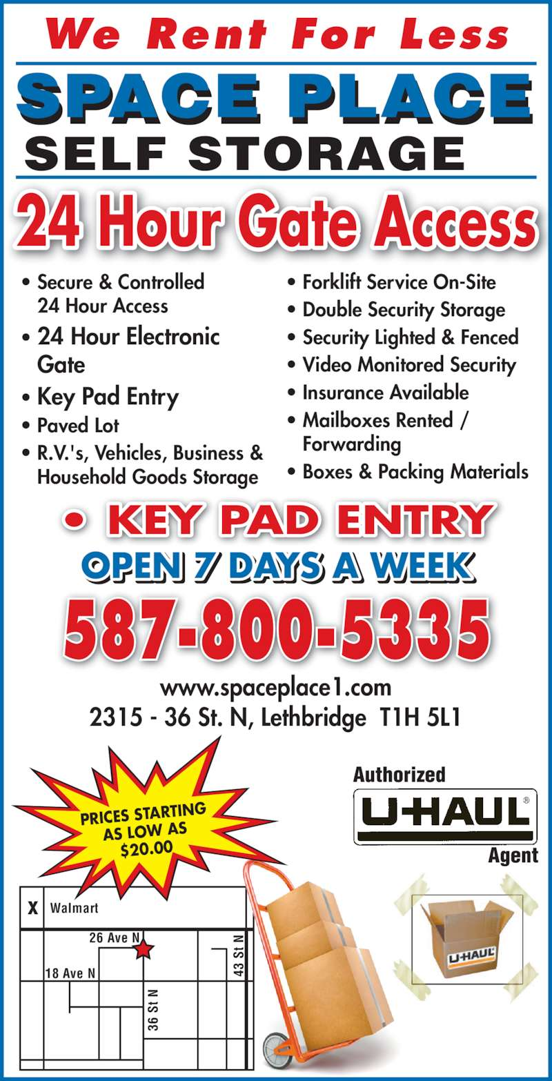 Space Place (403-320-6225) - Display Ad - ? KEY PAD ENTRY 24 Hour Gate Access SPACE PLACE SELF STORAGE 587-800-5335 OPEN 7 DAYS A WEEK 26 Ave N 43  S t N 36  S Walmartx We Rent For Less ? Secure & Controlled 24 Hour Access ? 24 Hour Electronic  Gate ? Key Pad Entry ? Paved Lot ? R.V.'s, Vehicles, Business &  Household Goods Storage ? Forklift Service On-Site t N ? Double Security Storage ? Security Lighted & Fenced ? Video Monitored Security ? Insurance Available ? Mailboxes Rented / Forwarding ? Boxes & Packing Materials www.spaceplace1.com 2315 - 36 St. N, Lethbridge  T1H 5L1 PRICES STARTIN AS LOW AS $20.00 18 Ave N
