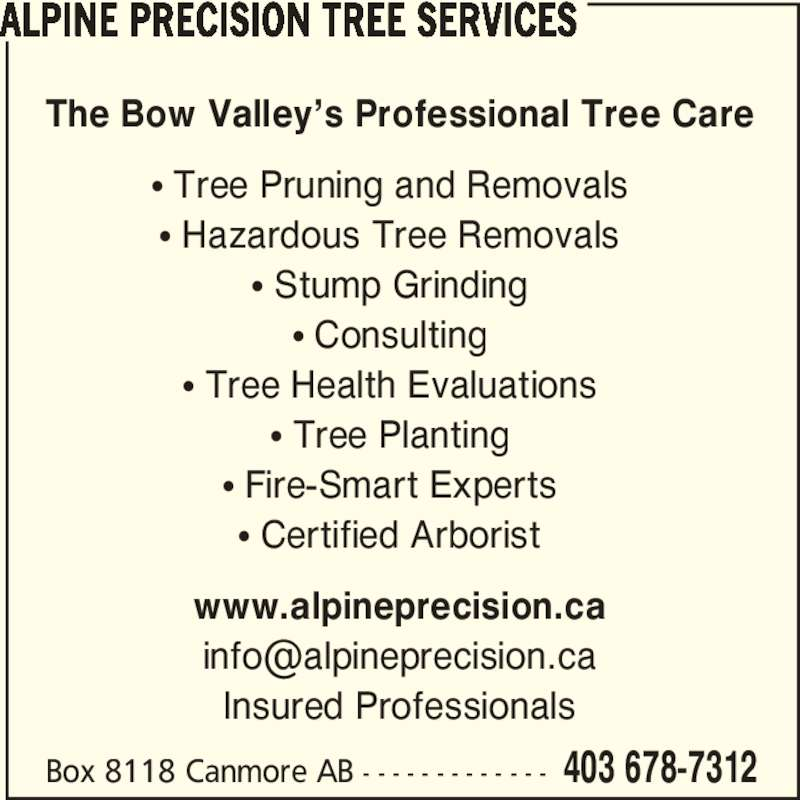 Alpine Precision Tree Services (403-678-7312) - Display Ad - ? Stump Grinding ? Tree Pruning and Removals ? Hazardous Tree Removals ? Tree Health Evaluations ? Tree Planting ? Fire-Smart Experts ? Certified Arborist Box 8118 Canmore AB - - - - - - - - - - - - - 403 678-7312 www.alpineprecision.ca Insured Professionals ALPINE PRECISION TREE SERVICES The Bow Valley?s Professional Tree Care ? Consulting