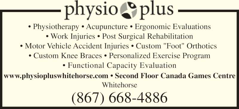 "Physio Plus (867-668-4886) - Display Ad - ? Motor Vehicle Accident Injuries ? Custom ""Foot"" Orthotics  ? Custom Knee Braces ? Personalized Exercise Program ? Functional Capacity Evaluation www.physiopluswhitehorse.com ? Second Floor Canada Games Centre Whitehorse (867) 668-4886 ? Physiotherapy ? Acupuncture ? Ergonomic Evaluations ? Work Injuries ? Post Surgical Rehabilitation"