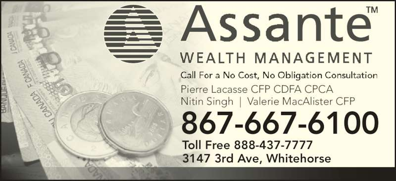 Assante Wealth Management (867-667-6100) - Display Ad - Toll Free 888-437-7777 867-667-6100 Pierre Lacasse CFP CDFA CPCA Nitin Singh  |  Valerie MacAlister CFP 3147 3rd Ave, Whitehorse
