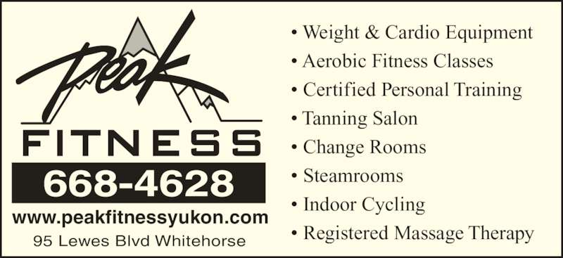 Peak Fitness Yukon (867-668-4628) - Display Ad - ? Weight & Cardio Equipment ? Aerobic Fitness Classes ? Certified Personal Training ? Tanning Salon ? Change Rooms ? Steamrooms ? Indoor Cycling ? Registered Massage Therapy www.peakfitnessyukon.com 95 Lewes Blvd Whitehorse 668-4628