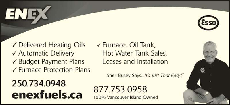 Enex Fuels Ltd (250-754-3639) - Display Ad - 250.734.0948 Delivered Heating Oils Automatic Delivery Budget Payment Plans Furnace Protection Plans Furnace, Oil Tank,  Hot Water Tank Sales,  Leases and Installation 877.753.0958enexfuels.ca