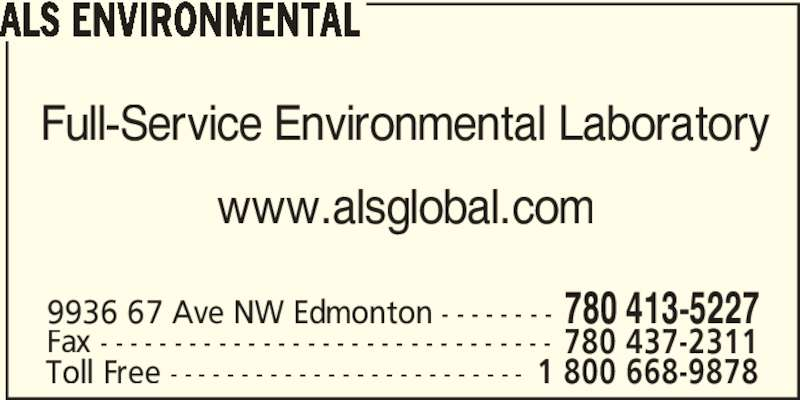 ALS Global (780-413-5227) - Display Ad - Full-Service Environmental Laboratory www.alsglobal.com 9936 67 Ave NW Edmonton - - - - - - - - 780 413-5227 Fax - - - - - - - - - - - - - - - - - - - - - - - - - - - - - - - 780 437-2311 ALS ENVIRONMENTAL Toll Free - - - - - - - - - - - - - - - - - - - - - - - - - 1 800 668-9878