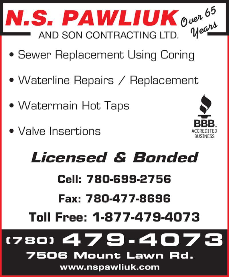 N S Pawliuk & Son Contracting Ltd (780-479-4073) - Display Ad - 7506 Mount Lawn Rd. www.nspawliuk.com ? Sewer Replacement Using Coring ? Waterline Repairs / Replacement ? Watermain Hot Taps ? Valve Insertions Licensed & Bonded Cell: 780-699-2756 Fax: 780-477-8696 Toll Free: 1-877-479-4073 N.S. PAWLIUK AND SON CONTRACTING LTD. Over  65 Year (780) 479-4073