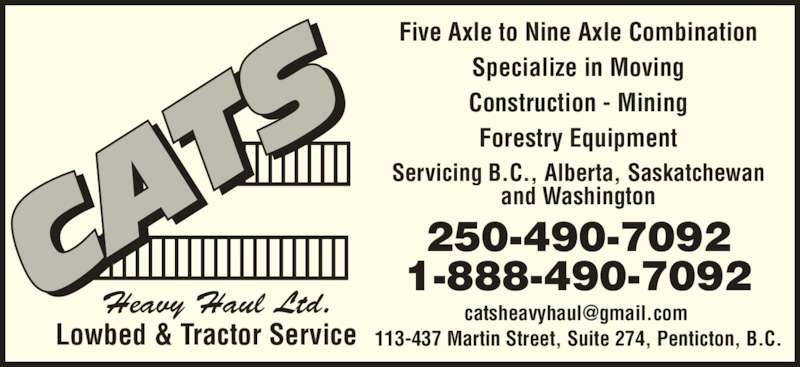 Cats Heavy Haul Ltd (1-888-490-7092) - Display Ad - and Washington 250-490-7092 Servicing B.C., Alberta, Saskatchewan 113-437 Martin Street, Suite 274, Penticton, B.C. Five Axle to Nine Axle Combination Specialize in Moving Construction - Mining Forestry Equipment 1-888-490-7092 Lowbed & Tractor Service Heavy Haul Ltd.