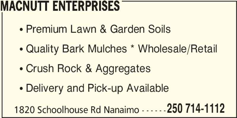 MacNutt Enterprises (250-714-1112) - Display Ad - 1820 Schoolhouse Rd Nanaimo - - - - - - ? Premium Lawn & Garden Soils ? Quality Bark Mulches * Wholesale/Retail ? Crush Rock & Aggregates ? Delivery and Pick-up Available 250 714-1112 MACNUTT ENTERPRISES