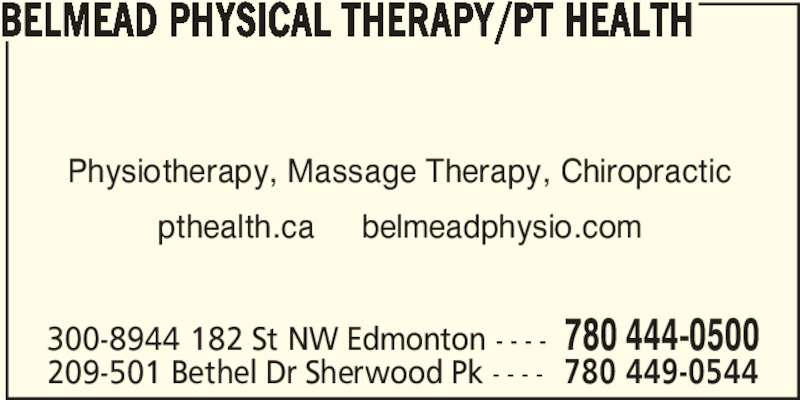 pt Health (780-444-0500) - Display Ad - 300-8944 182 St NW Edmonton - - - - 780 444-0500 209-501 Bethel Dr Sherwood Pk - - - - 780 449-0544 BELMEAD PHYSICAL THERAPY/PT HEALTH Physiotherapy, Massage Therapy, Chiropractic pthealth.ca     belmeadphysio.com