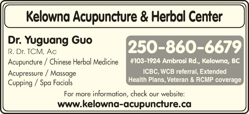 Kelowna Acupuncture & Herbal Center (250-860-6679) - Display Ad - Acupressure / Massage Cupping / Spa Facials Acupuncture / Chinese Herbal Medicine For more information, check our website: Dr. Yuguang Guo R. Dr. TCM, Ac Kelowna Acupuncture & Herbal Center www.kelowna-acupuncture.ca 250-860-6679 #103-1924 Ambrosi Rd., Kelowna, BC ICBC, WCB referral, Extended Health Plans, Veteran & RCMP coverage