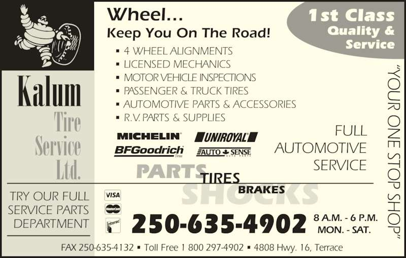 Kalum Tire Service Ltd (250-635-4902) - Display Ad - ? LICENSED MECHANICS ? MOTOR VEHICLE INSPECTIONS ? PASSENGER & TRUCK TIRES ? AUTOMOTIVE PARTS & ACCESSORIES ? R.V. PARTS & SUPPLIES FULL AUTOMOTIVE SERVICE P? P SH 250-635-4902 SHOCKS PARTSTIRES BRAKES Tire Service Ltd. Kalum ?YO R O E STO P SH P? 8 A.M. - 6 P.M. FAX 250-635-4132 ? Toll Free 1 800 297-4902 ? 4808 Hwy. 16, Terrace  TRY OUR FULL SERVICE PARTS DEPARTMENT 1st Class Quality & ? 4 WHEEL ALIGNMENTS Service ?YO R O E STO MON. - SAT.  Wheel... Keep You On The Road!