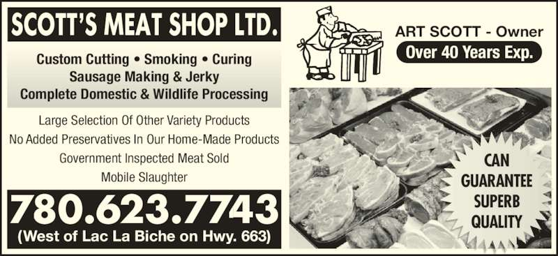Scott's Meat Shop Ltd (780-623-7743) - Display Ad - ART SCOTT - Owner Custom Cutting ? Smoking ? Curing Sausage Making & Jerky Complete Domestic & Wildlife Processing Over 40 Years Exp. CAN GUARANTEE SUPERB QUALITY (West of Lac La Biche on Hwy. 663) Large Selection Of Other Variety Products No Added Preservatives In Our Home-Made Products Over 40 Years Exp. CAN GUARANTEE SUPERB QUALITY ART SCOTT - Owner Government Inspected Meat Sold Mobile Slaughter 780.623.7743 (West of Lac La Biche on Hwy. 663) Custom Cutting ? Smoking ? Curing Sausage Making & Jerky Complete Domestic & Wildlife Processing Large Selection Of Other Variety Products No Added Preservatives In Our Home-Made Products Government Inspected Meat Sold Mobile Slaughter 780.623.7743