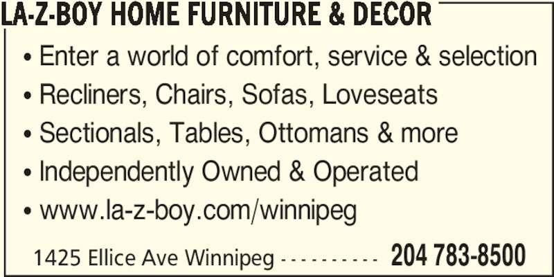 La-Z-Boy Furniture Galleries (204-783-8500) - Display Ad - ? Sectionals, Tables, Ottomans & more ? Independently Owned & Operated ? www.la-z-boy.com/winnipeg 1425 Ellice Ave Winnipeg - - - - - - - - - - 204 783-8500 LA-Z-BOY HOME FURNITURE & DECOR ? Enter a world of comfort, service & selection ? Recliners, Chairs, Sofas, Loveseats