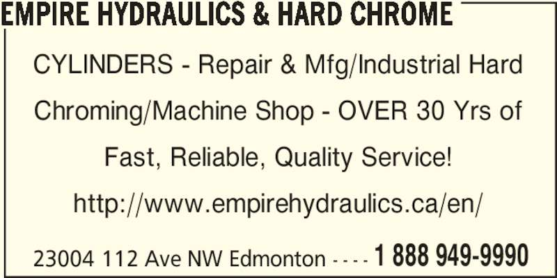 Empire Hydraulics & Hard Chrome (780-483-8001) - Display Ad - Fast, Reliable, Quality Service! http://www.empirehydraulics.ca/en/ EMPIRE HYDRAULICS & HARD CHROME 23004 112 Ave NW Edmonton - - - - 1 888 949-9990 CYLINDERS - Repair & Mfg/Industrial Hard Chroming/Machine Shop - OVER 30 Yrs of