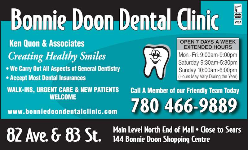 Bonnie Doon Dental Clinic (780-466-9889) - Display Ad - 780 466-9889www.bonniedoondentalclinic.com WALK-INS, URGENT CARE & NEW PATIENTS WELCOME Creating Healthy Smiles Ken Quon & Associates ? We Carry Out All Aspects of General Dentistry ? Accept Most Dental Insurances  OPEN 7 DAYS A WEEK EXTENDED HOURS Mon.-Fri. 9:00am-9:00pm Saturday 9:30am-5:30pm (Hours May Vary During the Year) Call A Member of our Friendly Team Today Sunday 10:00am-6:00pm