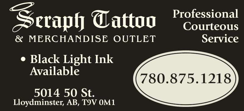 Seraph Tattoo (780-875-1218) - Display Ad - Professional Courteous Service ? Black Light Ink  Available 5014 50 St. Lloydminster, AB, T9V 0M1 780.875.1218 eraph    attooS T & MERCHANDISE OUTLET