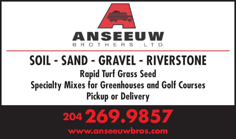 Anseeuw Bros Ltd (204-269-9857) - Display Ad - Rapid Turf Grass Seed Specialty Mixes for Greenhouses and Golf Courses Pickup or Delivery 204 269.9857 www.anseeuwbros.com SOIL - SAND - GRAVEL - RIVERSTONE