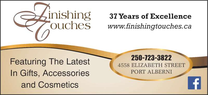 Finishing Touches (250-723-3822) - Display Ad - 4558 ELIZABETH STREET PORT ALBERNI Featuring The Latest In Gifts, Accessories and Cosmetics 37 Years of Excellence www.finishingtouches.ca 250-723-3822
