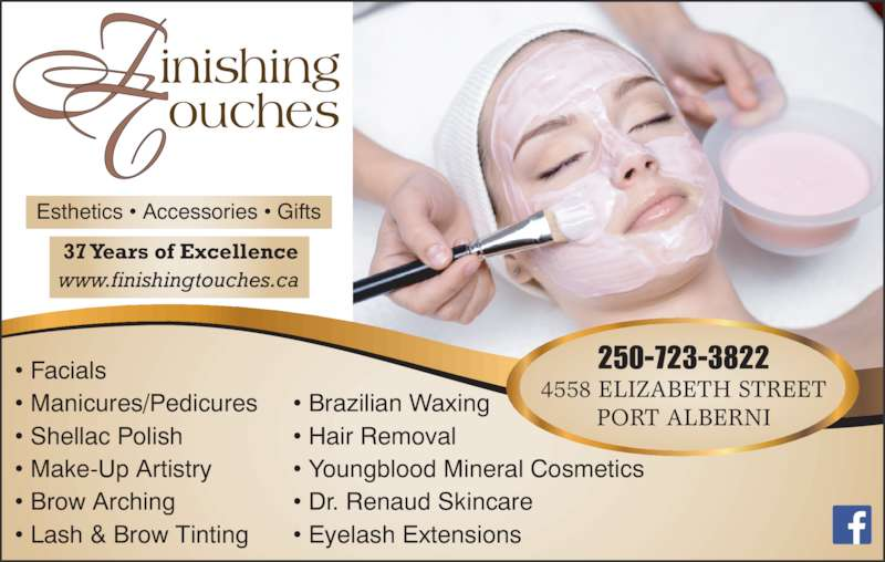 Finishing Touches (250-723-3822) - Display Ad - 37 Years of Excellence www.finishingtouches.ca 250-723-3822 4558 ELIZABETH STREET PORT ALBERNI Esthetics ? Accessories ? Gifts ? Facials ? Manicures/Pedicures ? Shellac Polish ? Make-Up Artistry ? Brow Arching ? Lash & Brow Tinting ? Brazilian Waxing ? Hair Removal ? Youngblood Mineral Cosmetics ? Dr. Renaud Skincare ? Eyelash Extensions
