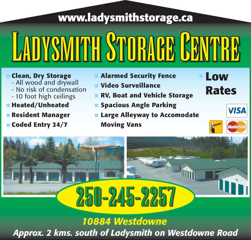 Ladysmith Storage Centre (250-245-2257) - Display Ad - Moving Vans Approx. 2 kms. south of Ladysmith on Westdowne Road 250-245-2257 www.ladysmithstorage.ca LADYSMITH STORAGE CENTRE Clean, Dry Storage 10884 Westdowne  - All wood and drywall - No risk of condensation - 10 foot high ceilings Heated/Unheated Resident Manager Coded Entry 24/7 Low Rates Alarmed Security Fence Video Surveillance RV, Boat and Vehicle Storage Spacious Angle Parking Large Alleyway to Accomodate