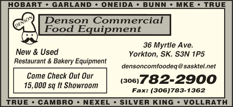 Denson Commercial Food Equipment (306-782-2900) - Display Ad - Fax: (306)783-1362 New & Used  Restaurant & Bakery Equipment DE NS ON 36 Myrtle Ave.  Yorkton, SK. S3N 1P5  SILVER KING ? VOLLRATHTRUE ? CAMBRO ? NEXEL ? Denson Commercial Food Equipment Come Check Out Our  15,000 sq ft Showroom 782-2900  HOBART ? GARLAND ? ONEIDA ? BUNN ? MKE ? TRUE  (306)