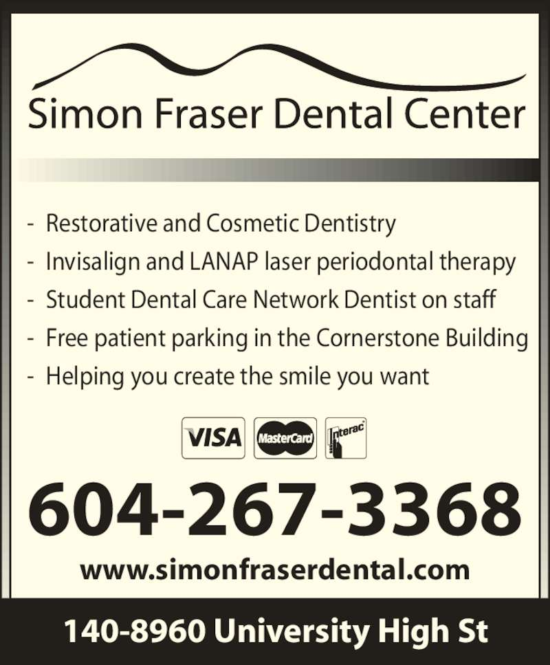 Simon Fraser Dental (604-267-3368) - Display Ad - - Invisalign and LANAP laser periodontal therapy - Student Dental Care Network Dentist on staff - Free patient parking in the Cornerstone Building - Helping you create the smile you want 140-8960 University High St 604-267-3368 www.simonfraserdental.com - Restorative and Cosmetic Dentistry