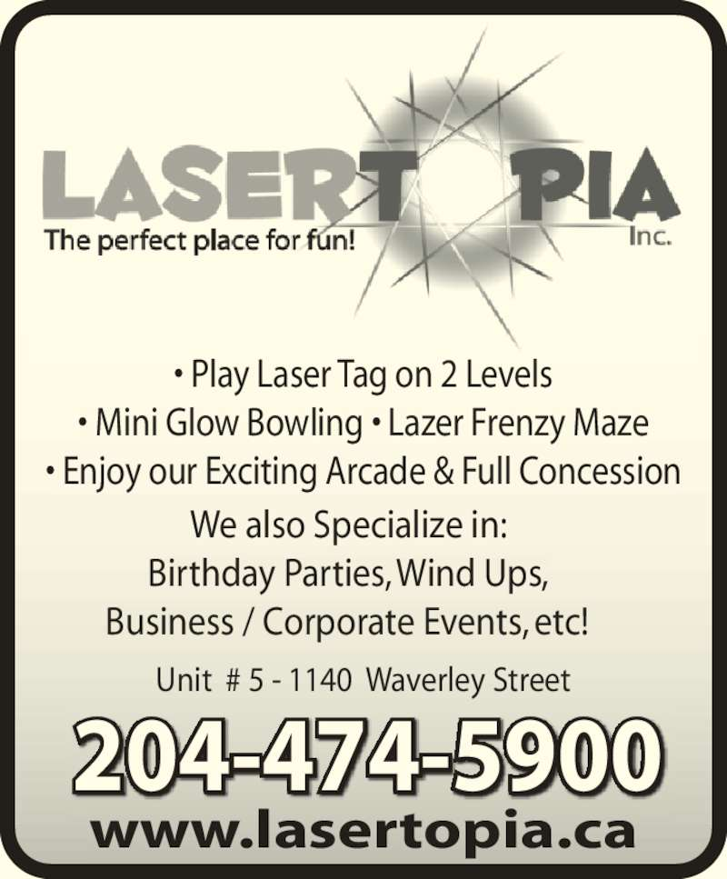 Lasertopia (204-474-5900) - Display Ad - ? Play Laser Tag on 2 Levels ? Mini Glow Bowling ? Lazer Frenzy Maze ? Enjoy our Exciting Arcade & Full Concession Unit  # 5 - 1140  Waverley Street www.lasertopia.ca 204-474-5900 We also Specialize in: Birthday Parties, Wind Ups, Business / Corporate Events, etc!