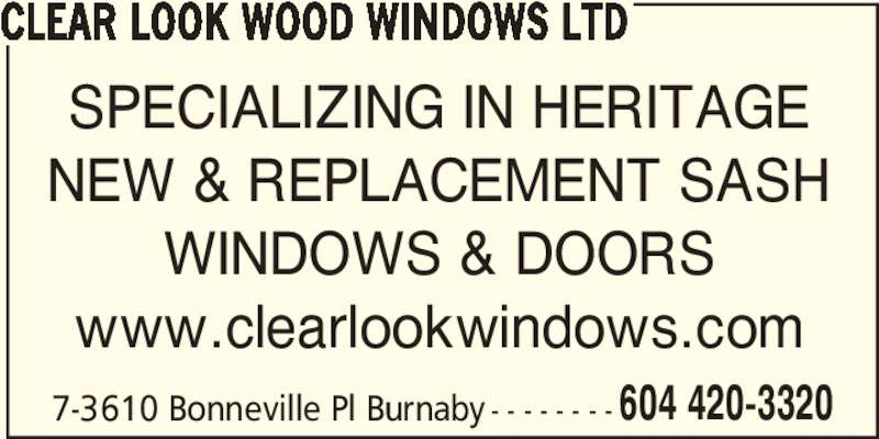 Clear Look Wood Windows Ltd (604-420-3320) - Display Ad - 604 420-3320 CLEAR LOOK WOOD WINDOWS LTD SPECIALIZING IN HERITAGE NEW & REPLACEMENT SASH WINDOWS & DOORS www.clearlookwindows.com 7-3610 Bonneville Pl Burnaby - - - - - - - -