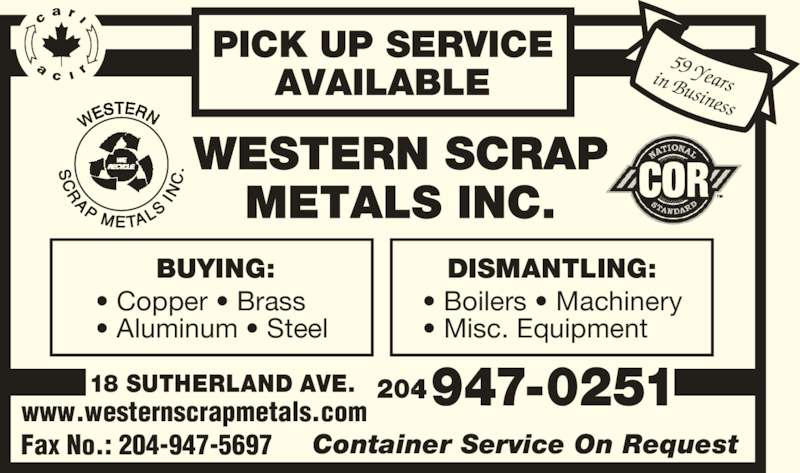 Western Scrap Metals Inc (204-947-0251) - Display Ad - 59 Yearsin Business www.westernscrapmetals.com PICK UP SERVICE AVAILABLE BUYING: ? Copper ? Brass ? Aluminum ? Steel DISMANTLING: ? Boilers ? Machinery ? Misc. Equipment  947-0251 Fax No.: 204-947-5697 Container Service On Request 18 SUTHERLAND AVE. 204