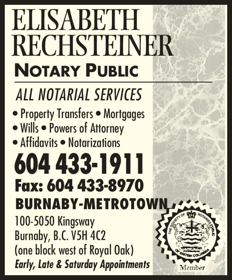 Rechsteiner Elisabeth (604-433-1911) - Display Ad - ELISABETH 100-5050 Kingsway Burnaby, B.C. V5H 4C2 (one block west of Royal Oak) Early, Late & Saturday Appointments NOTARY PUBLIC BURNABY-METROTOWN 604 433-1911 Fax: 604 433-8970 ? Property Transfers ? Mortgages ? Wills ? Powers of Attorney ? Affidavits ? Notarizations ALL NOTARIAL SERVICES RECHSTEINER