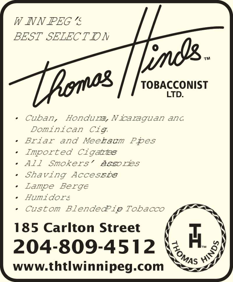 Thomas Hinds Tobacconist Ltd (204-942-0203) - Display Ad - ? All Smokers? Accessories. ? Shaving Accessories. ? Lampe Berger. ? Humidors. ? Custom Blended Pipe Tobacco. WINNIPEG?S BEST SELECTION 185 Carlton Street www.thtlwinnipeg.com 204-809-4512 ? Cuban, Honduran, Nicaraguan and    Dominican Cigars. ? Briar and Meerschaum Pipes. ? Imported Cigarettes.