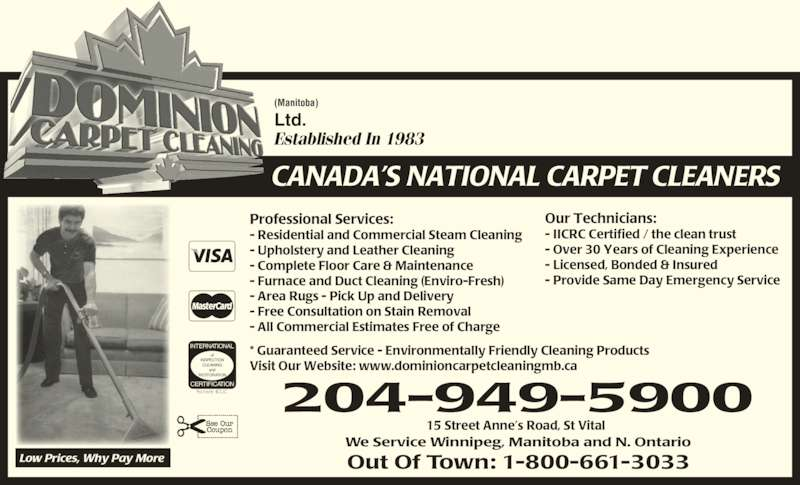 Dominion Carpet Cleaning (204-949-5900) - Display Ad - Professional Services: - Residential and Commercial Steam Cleaning - Upholstery and Leather Cleaning  - Complete Floor Care & Maintenance - Furnace and Duct Cleaning (Enviro-Fresh) - Area Rugs - Pick Up and Delivery - Free Consultation on Stain Removal - All Commercial Estimates Free of Charge Established In 1983 (Manitoba) Ltd. CANADA?S NATIONAL CARPET CLEANERS Low Prices, Why Pay More INTERNATIONAL of INSPECTION CLEANING and RESTORATION CERTIFICATION 204-949-5900 We Service Winnipeg, Manitoba and N. Ontario Out Of Town: 1-800-661-3033 Our Technicians:  - IICRC Certified / the clean trust - Over 30 Years of Cleaning Experience - Licensed, Bonded & Insured - Provide Same Day Emergency Service * Guaranteed Service - Environmentally Friendly Cleaning Products Visit Our Website: www.dominioncarpetcleaningmb.ca 15 Street Anne?s Road, St Vital